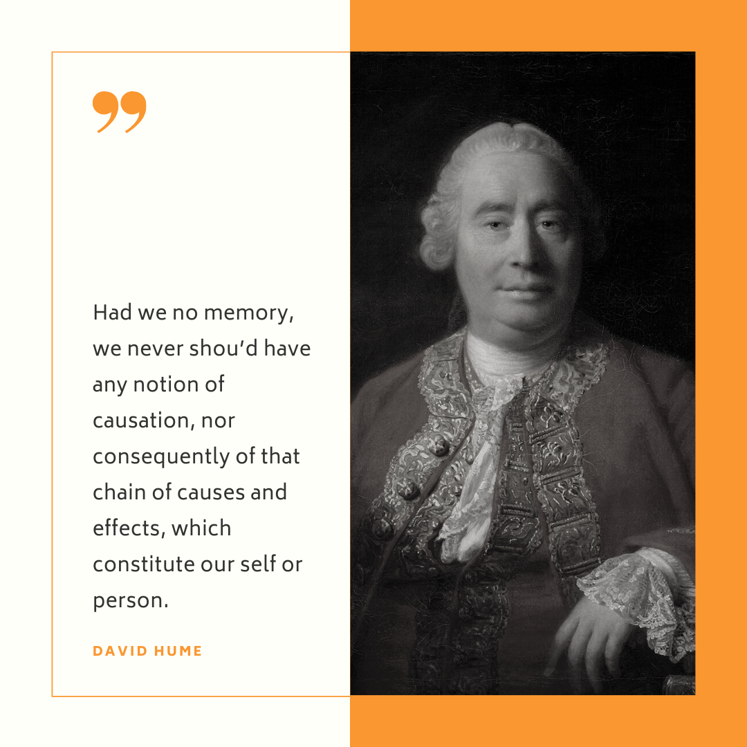 """""""Had we no memory, we never shou'd have any notion of causation, nor consequently of that chain of causes and effects, which constitute our self or person."""" - David Hume"""