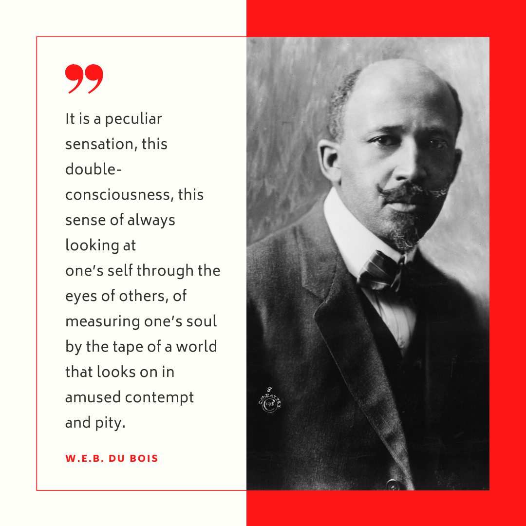 """""""It is a peculiar sensation, this double-consciousness, this sense of always looking at one's self through the eyes of others, of measuring one's soul by the tape of a world that looks on in amused contempt and pity."""" - W.E.B. Dubois"""