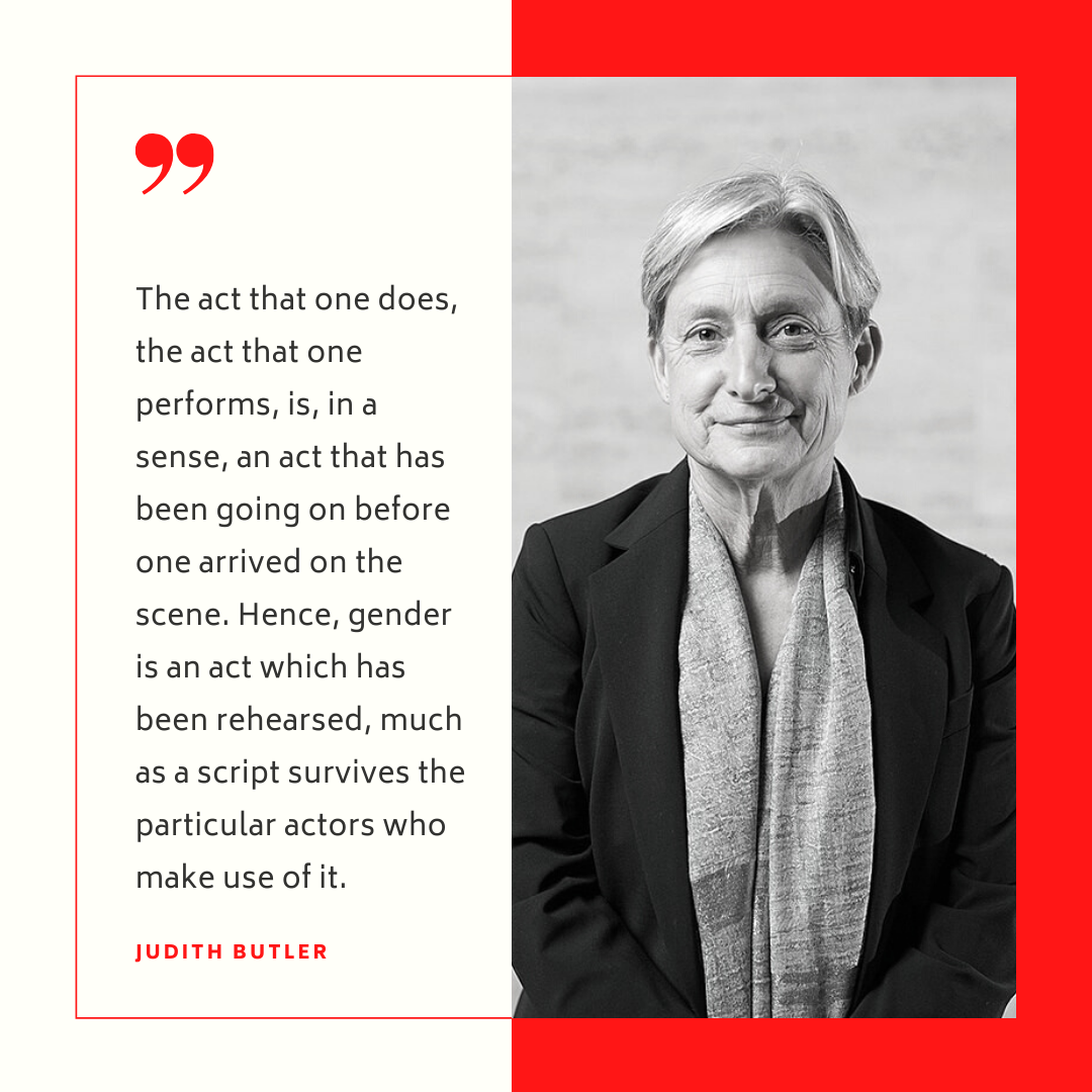 """""""The act that one does the act that one performs is in a sense an act that has been going on before one arrived on the scene Hence gender is an act which has been rehearsed much as a script survives the particular actors who make use of it"""" -Judith Butler"""