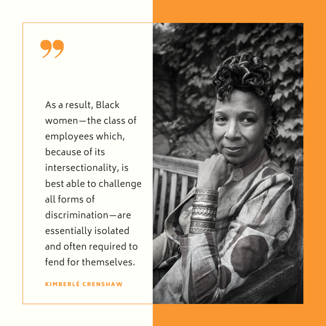 """""""As a result, Black women-the class of employees which, because of its intersectionality, is best able to challenge all forms of discrimination-are essentially isolated and often required to fend for themselves."""" - Kimberle Crenshaw"""